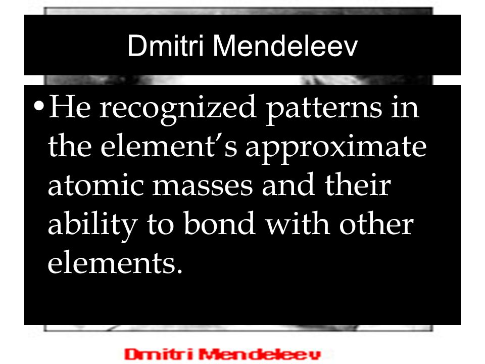 Dmitri Mendeleev He recognized patterns in the element's approximate atomic masses and their ability to bond with other elements.