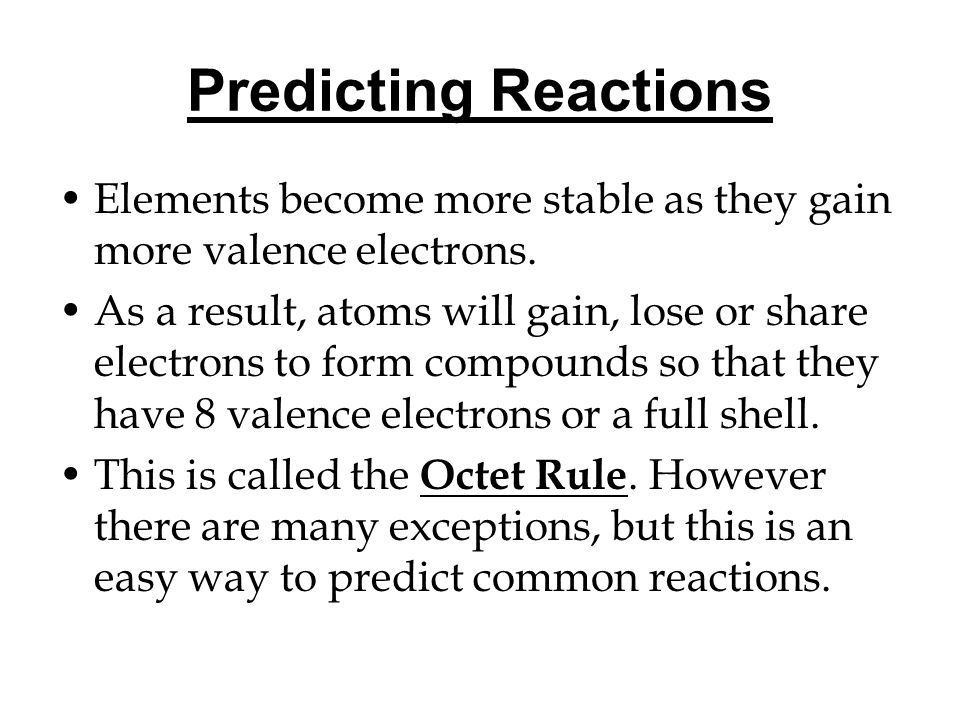 Predicting Reactions Elements become more stable as they gain more valence electrons.