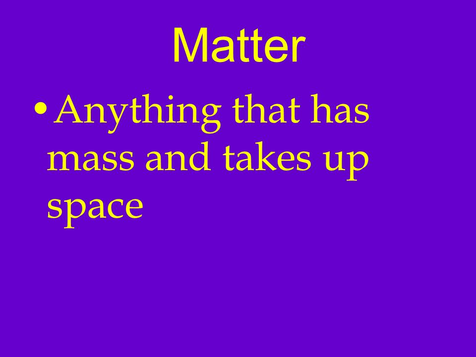 Matter Anything that has mass and takes up space