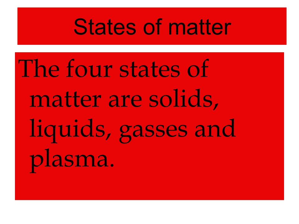 The four states of matter are solids, liquids, gasses and plasma.