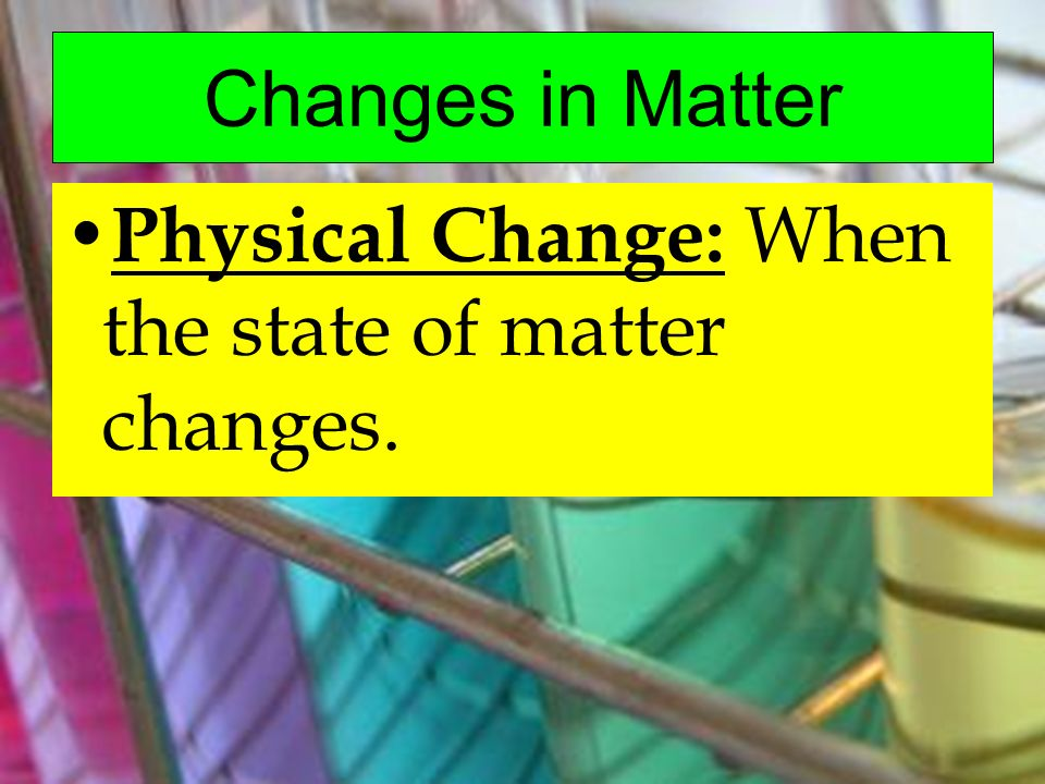 Changes in Matter Physical Change: When the state of matter changes.