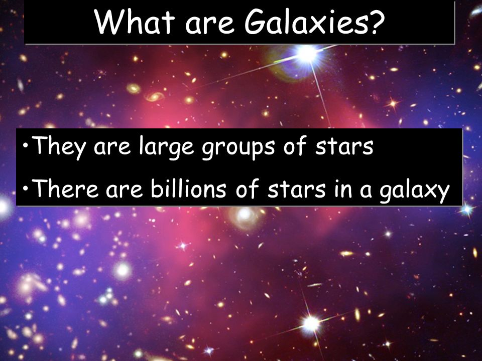 What are Galaxies They are large groups of stars
