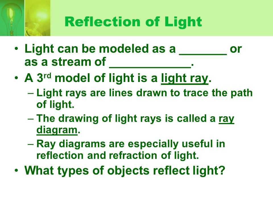 Reflection of Light Light can be modeled as a _______ or as a stream of ____________. A 3rd model of light is a light ray.
