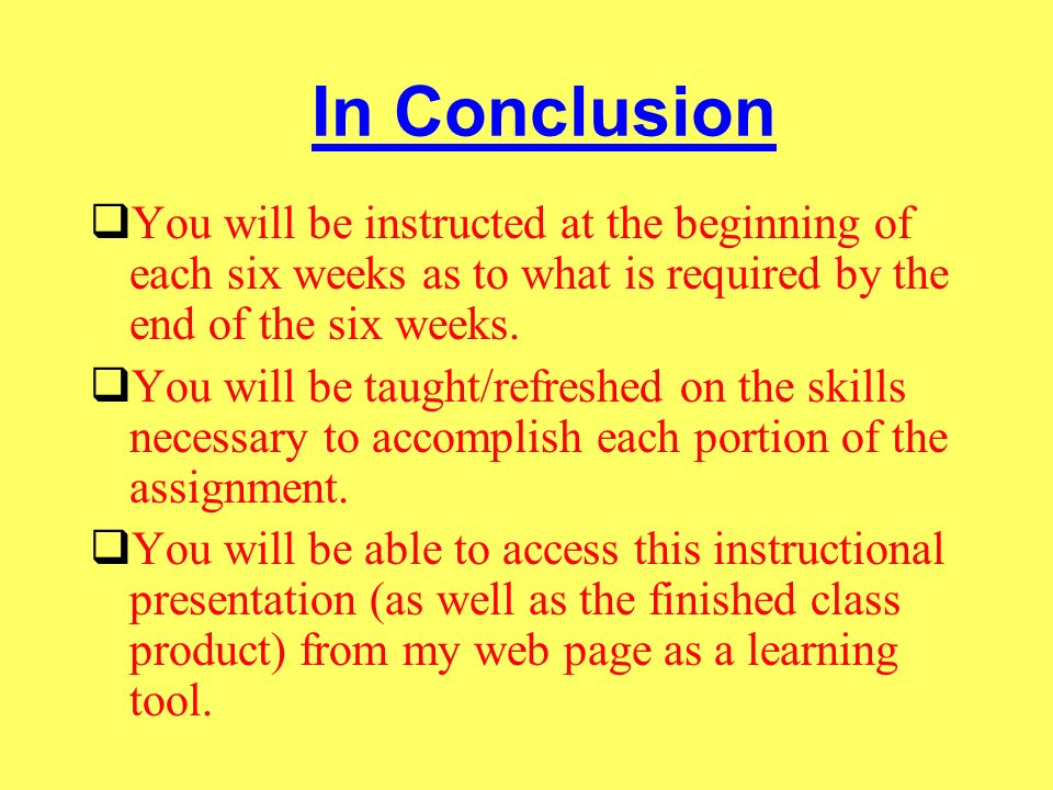 In Conclusion You will be instructed at the beginning of each six weeks as to what is required by the end of the six weeks.