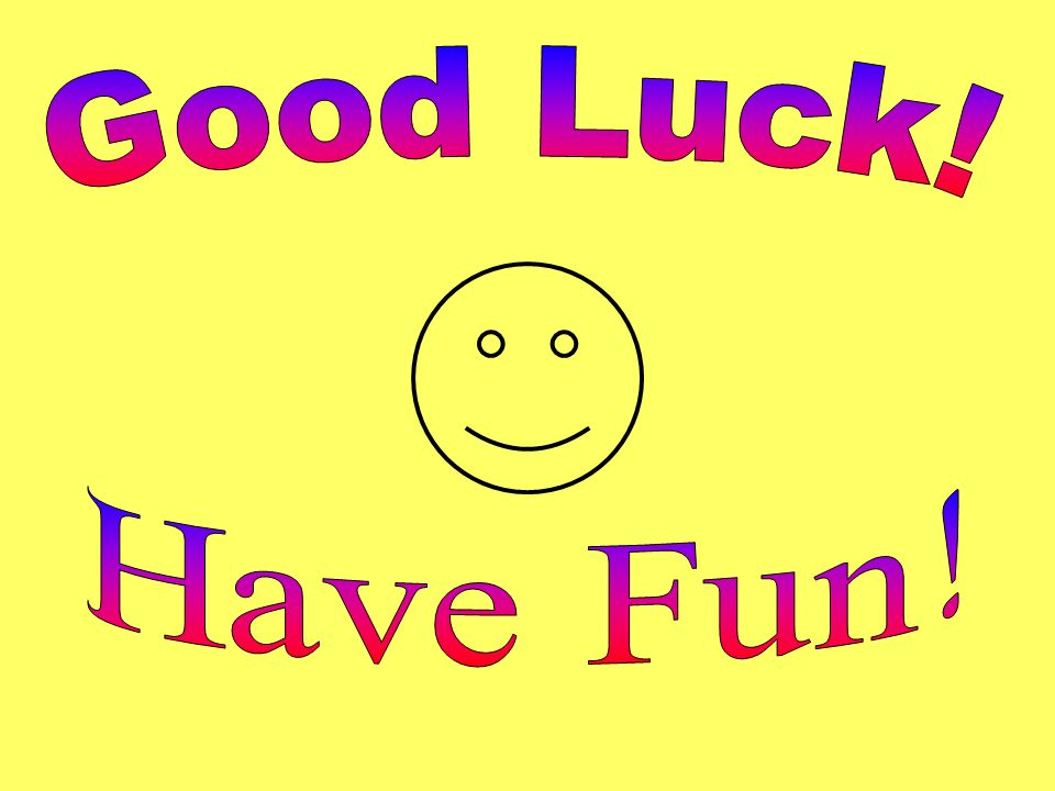 Good Luck! Have Fun!
