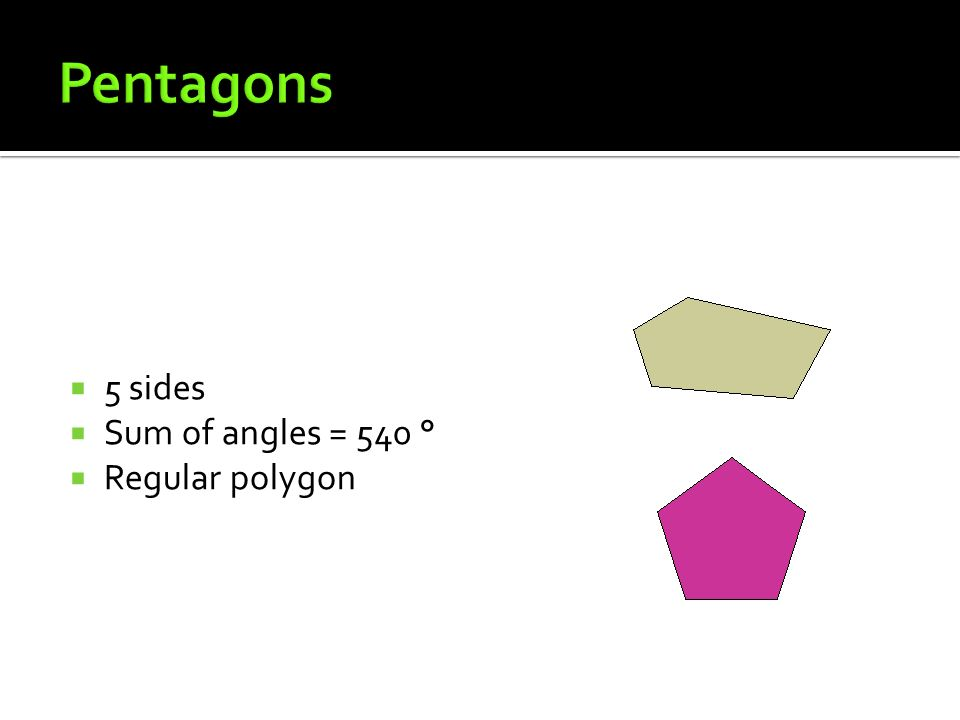 Pentagons 5 sides Sum of angles = 540 ° Regular polygon