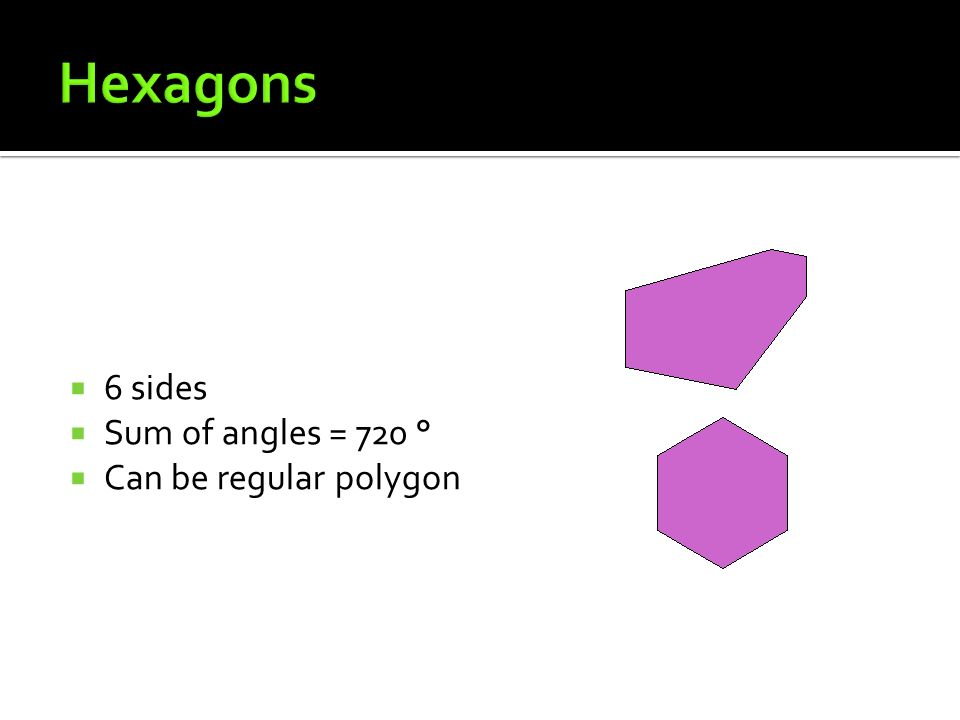 Hexagons 6 sides Sum of angles = 720 ° Can be regular polygon