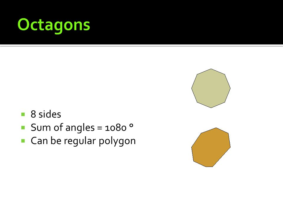 Octagons 8 sides Sum of angles = 1080 ° Can be regular polygon