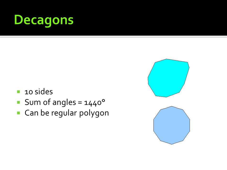 Decagons 10 sides Sum of angles = 1440° Can be regular polygon