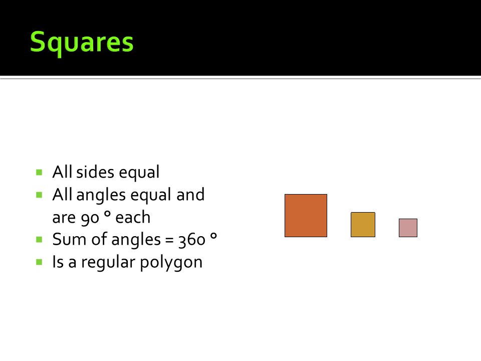 Squares All sides equal All angles equal and are 90 ° each