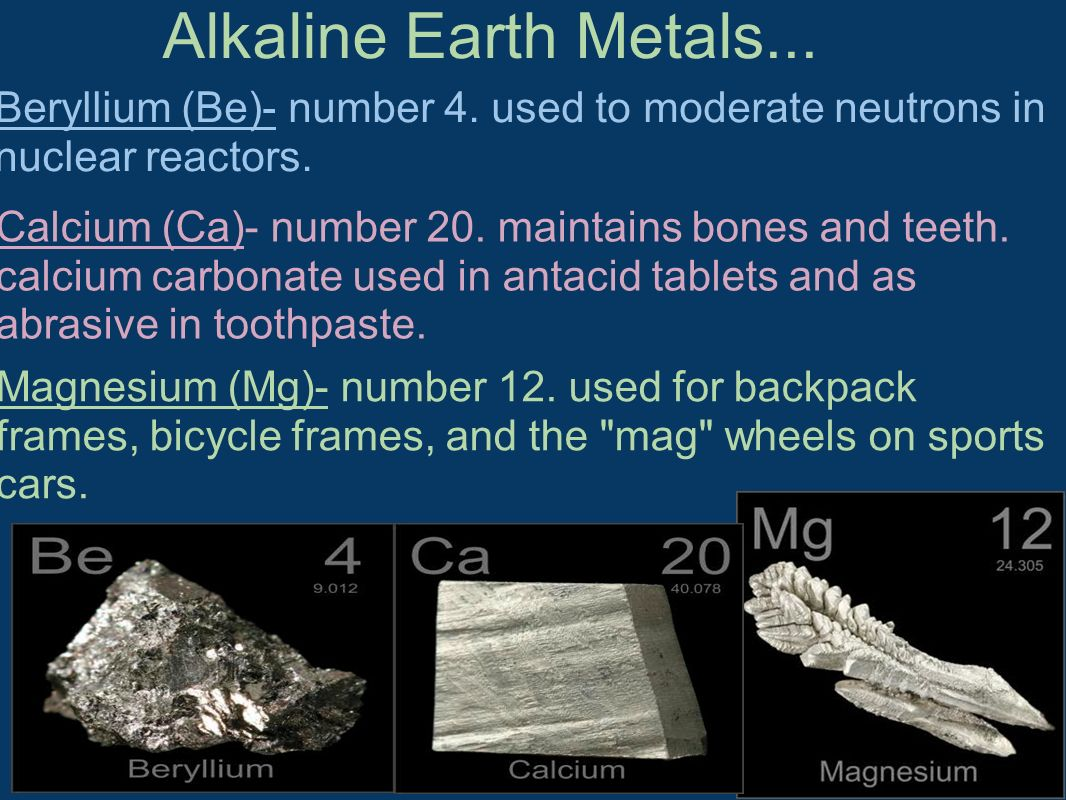 Alkaline Earth Metals... Beryllium (Be)- number 4. used to moderate neutrons in nuclear reactors.