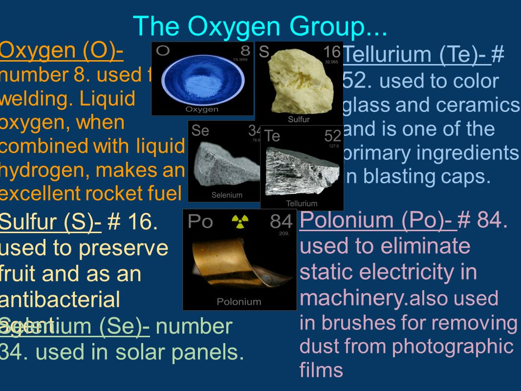 The Oxygen Group... Oxygen (O)- number 8. used for welding. Liquid oxygen, when combined with liquid hydrogen, makes an excellent rocket fuel.