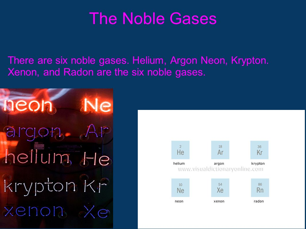 The Noble Gases There are six noble gases. Helium, Argon Neon, Krypton.