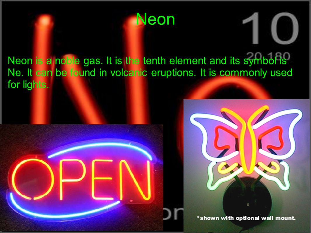 Neon Neon is a noble gas. It is the tenth element and its symbol is Ne.