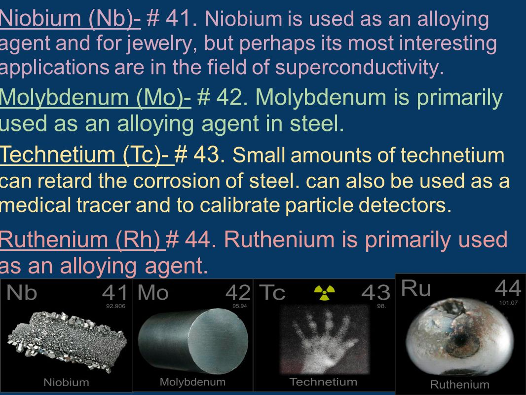 Niobium (Nb)- # 41. Niobium is used as an alloying agent and for jewelry, but perhaps its most interesting applications are in the field of superconductivity.