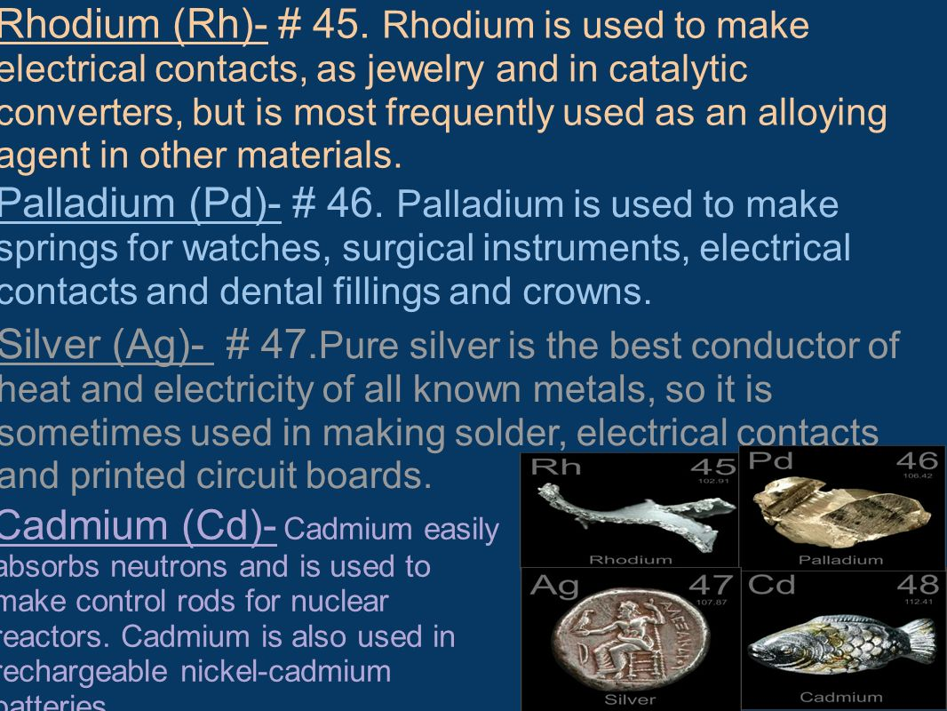 Rhodium (Rh)- # 45. Rhodium is used to make electrical contacts, as jewelry and in catalytic converters, but is most frequently used as an alloying agent in other materials.