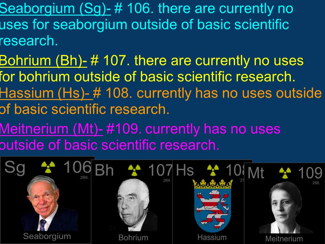 Seaborgium (Sg)- # 106. there are currently no uses for seaborgium outside of basic scientific research.