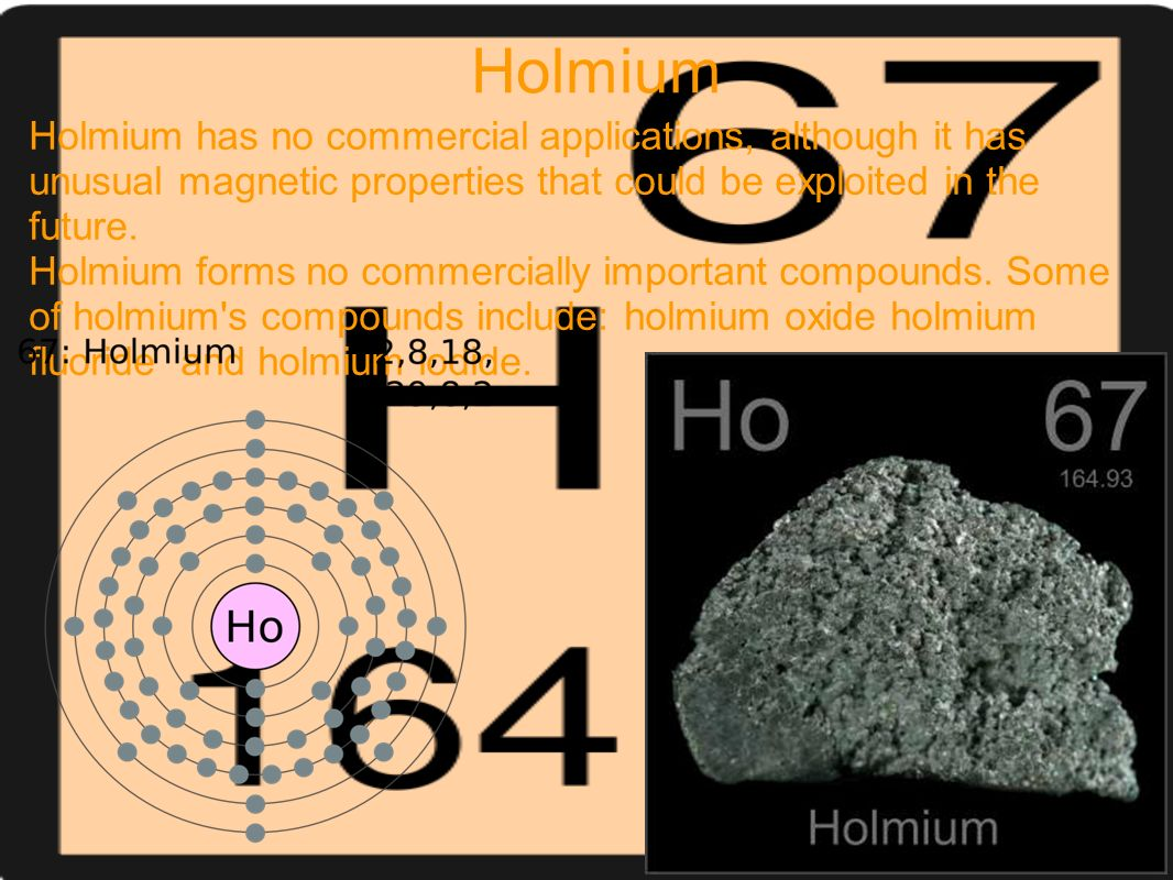 Holmium Holmium has no commercial applications, although it has unusual magnetic properties that could be exploited in the future.