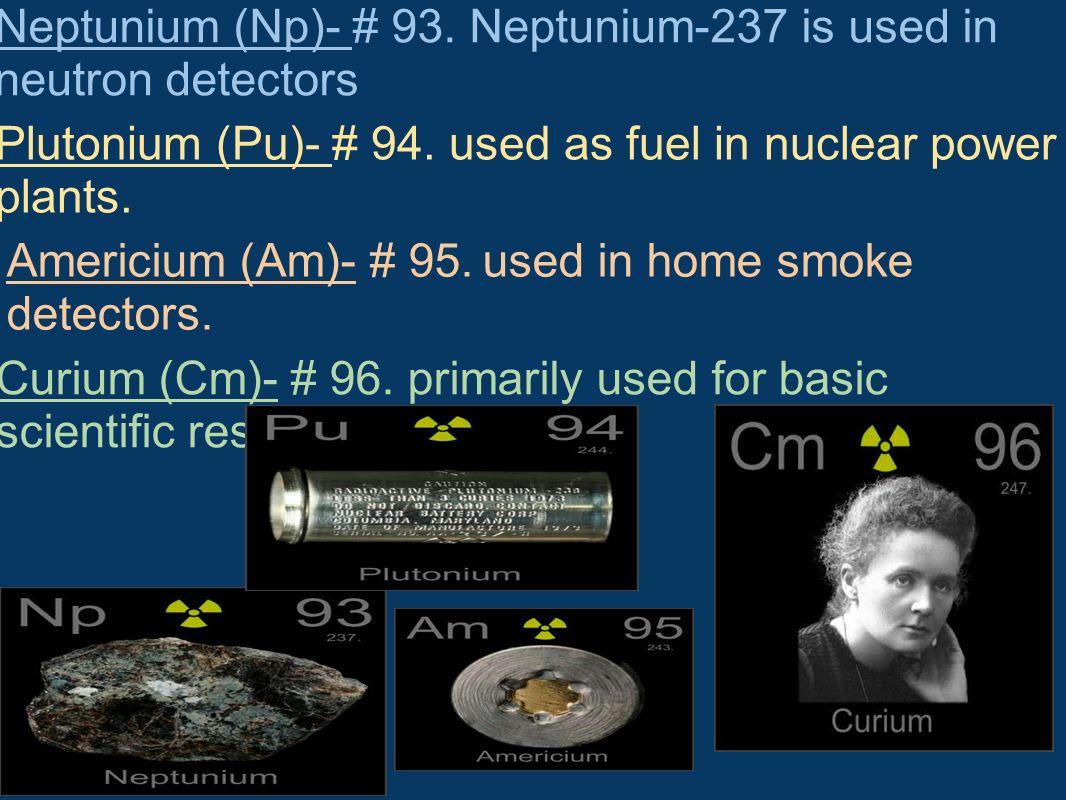 Neptunium (Np)- # 93. Neptunium-237 is used in neutron detectors