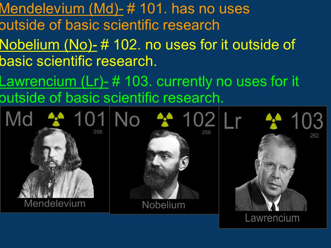 Mendelevium (Md)- # 101. has no uses outside of basic scientific research