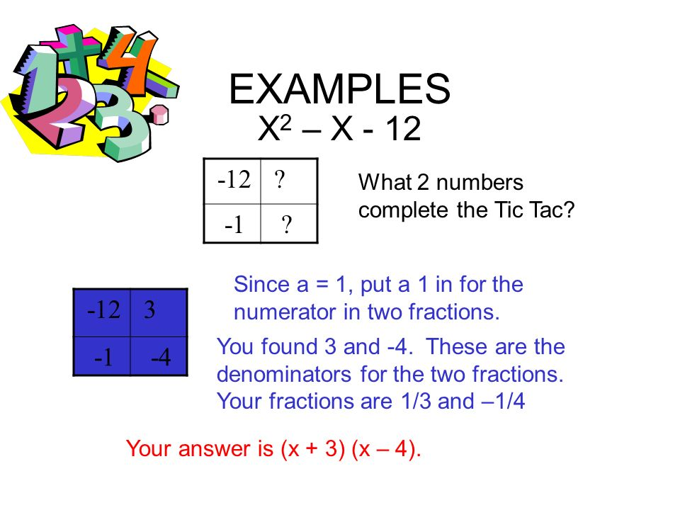 EXAMPLES X2 – X - 12. -12. -1. What 2 numbers complete the Tic Tac Since a = 1, put a 1 in for the numerator in two fractions.