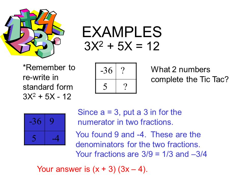 EXAMPLES 3X2 + 5X = 12. *Remember to re-write in standard form 3X2 + 5X - 12. -36. 5. What 2 numbers complete the Tic Tac
