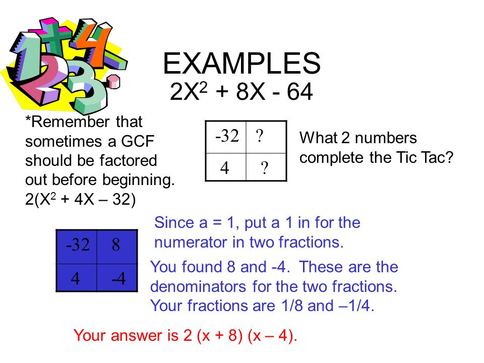 EXAMPLES 2X2 + 8X - 64. *Remember that sometimes a GCF should be factored out before beginning. 2(X2 + 4X – 32)