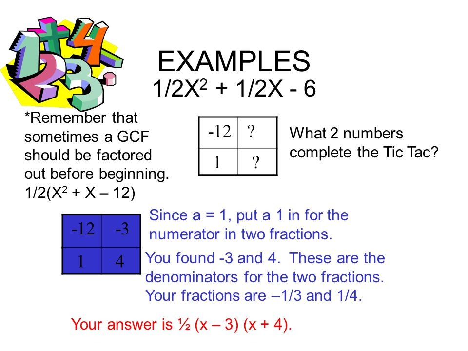 EXAMPLES 1/2X2 + 1/2X - 6. *Remember that sometimes a GCF should be factored out before beginning. 1/2(X2 + X – 12)