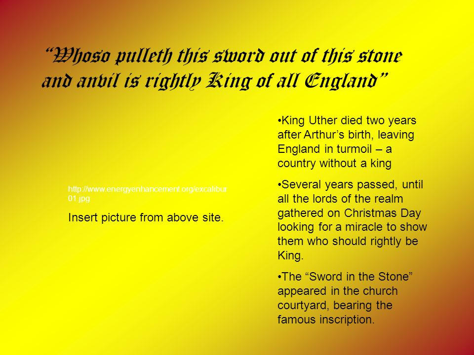 Whoso pulleth this sword out of this stone and anvil is rightly King of all England