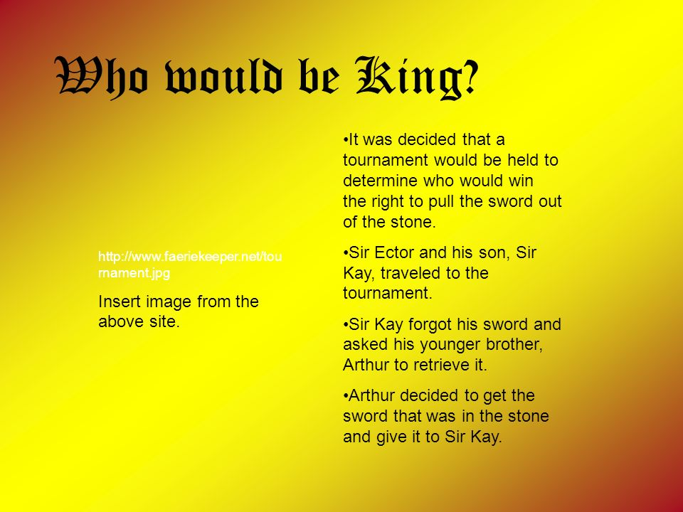Who would be King It was decided that a tournament would be held to determine who would win the right to pull the sword out of the stone.