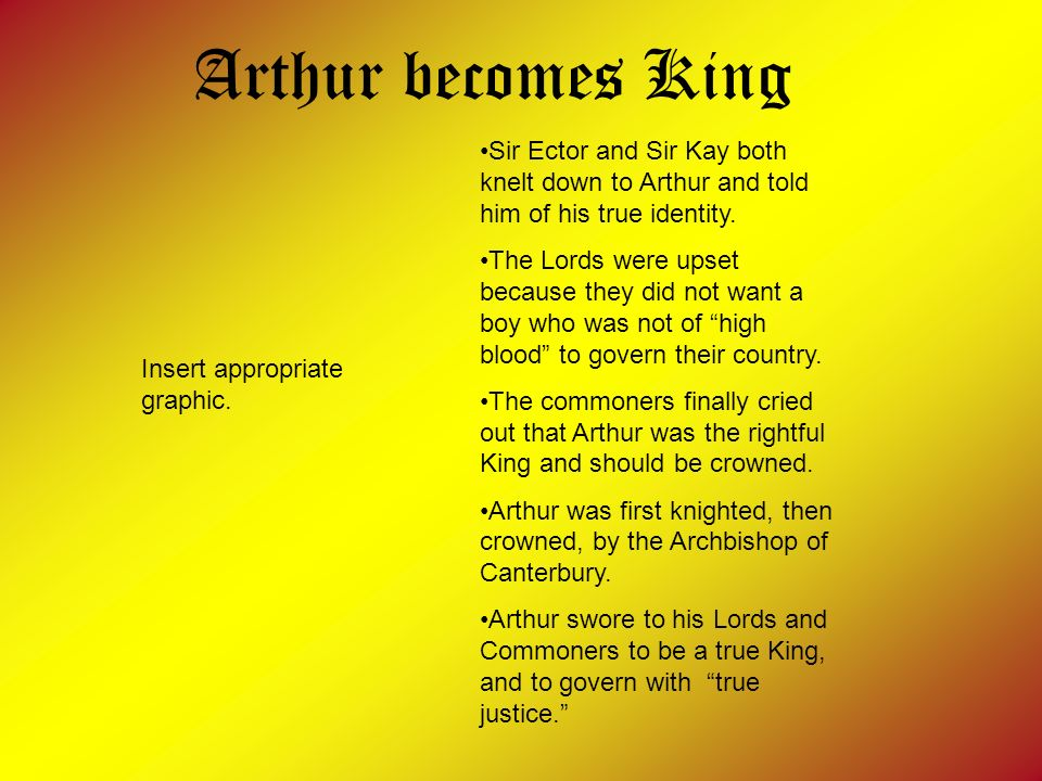 Arthur becomes King Sir Ector and Sir Kay both knelt down to Arthur and told him of his true identity.