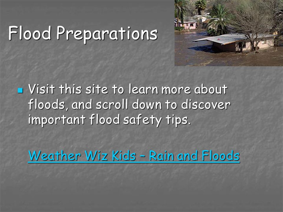 Flood Preparations Visit this site to learn more about floods, and scroll down to discover important flood safety tips.