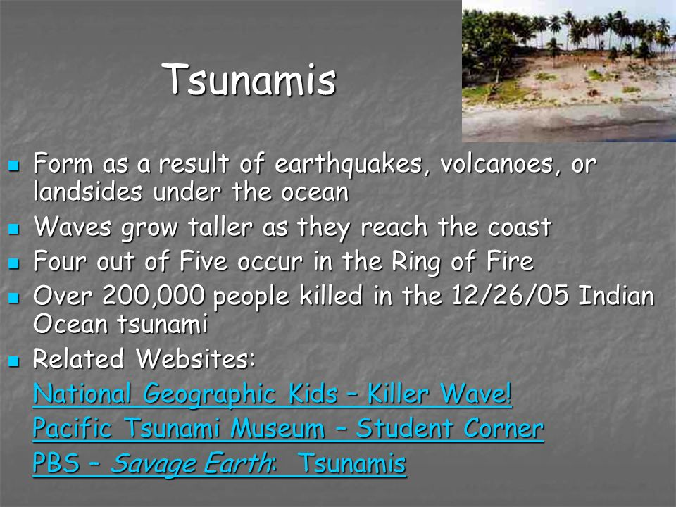 TsunamisForm as a result of earthquakes, volcanoes, or landsides under the ocean. Waves grow taller as they reach the coast.
