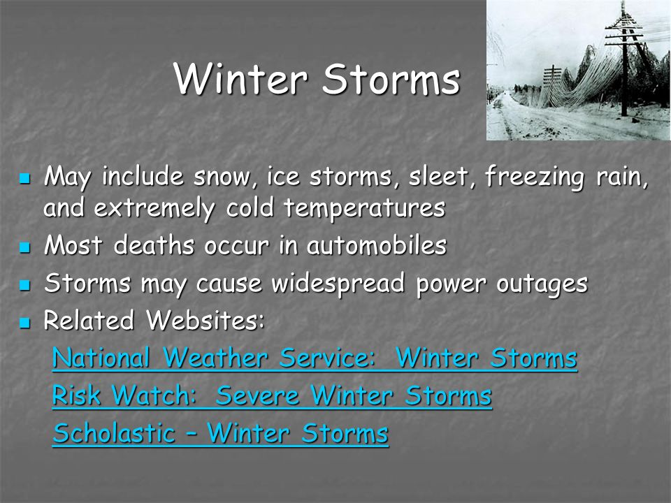 Winter StormsMay include snow, ice storms, sleet, freezing rain, and extremely cold temperatures. Most deaths occur in automobiles.