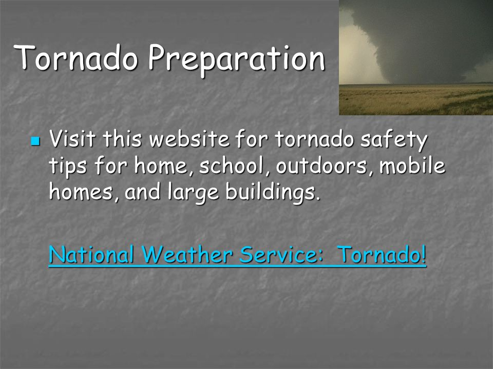 Tornado Preparation Visit this website for tornado safety tips for home, school, outdoors, mobile homes, and large buildings.