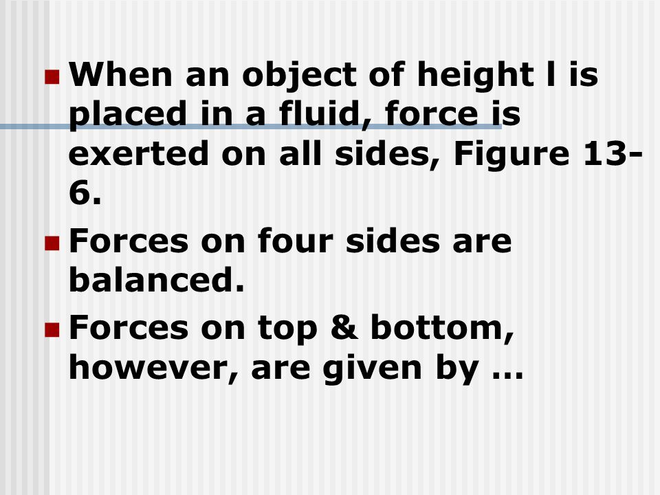 When an object of height l is placed in a fluid, force is exerted on all sides, Figure 13-6.