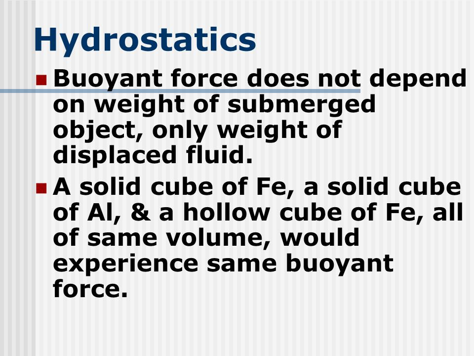 Hydrostatics Buoyant force does not depend on weight of submerged object, only weight of displaced fluid.