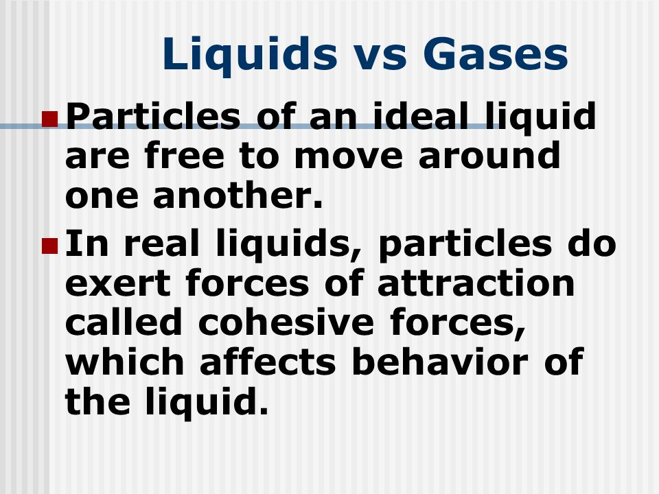 Liquids vs Gases Particles of an ideal liquid are free to move around one another.