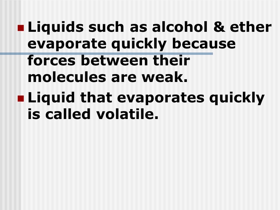 Liquids such as alcohol & ether evaporate quickly because forces between their molecules are weak.