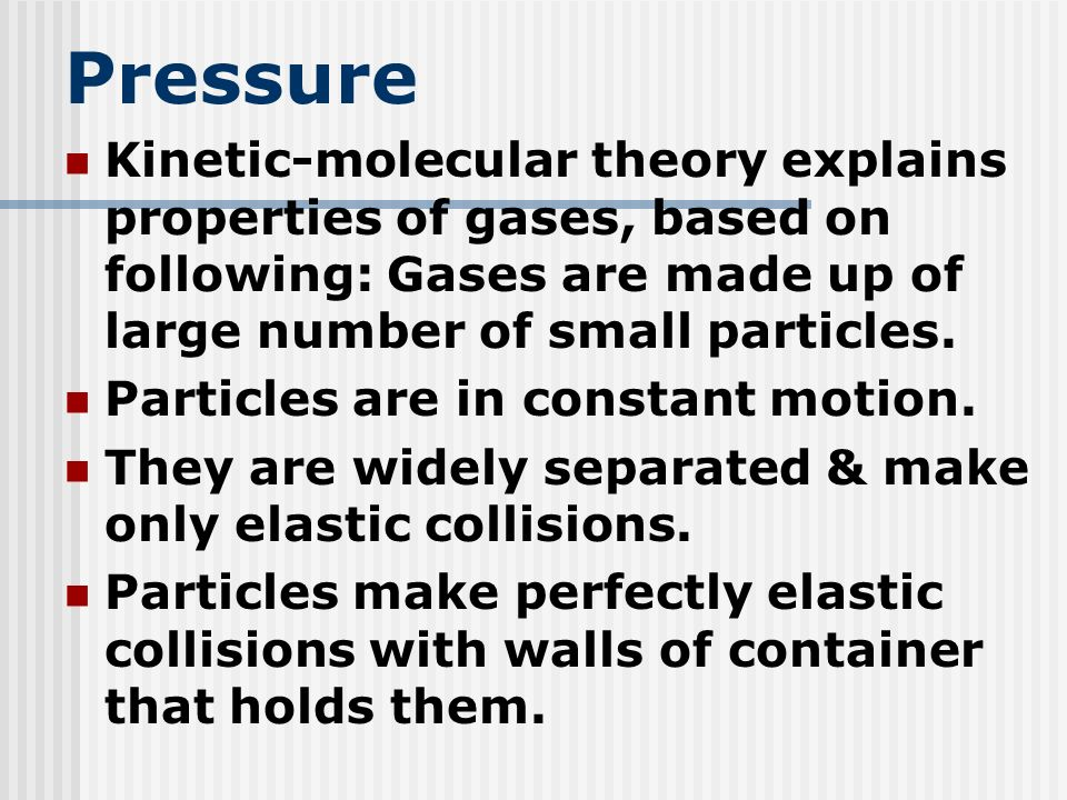 Pressure Kinetic-molecular theory explains properties of gases, based on following: Gases are made up of large number of small particles.