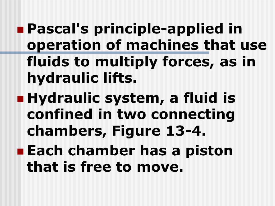 Pascal s principle-applied in operation of machines that use fluids to multiply forces, as in hydraulic lifts.