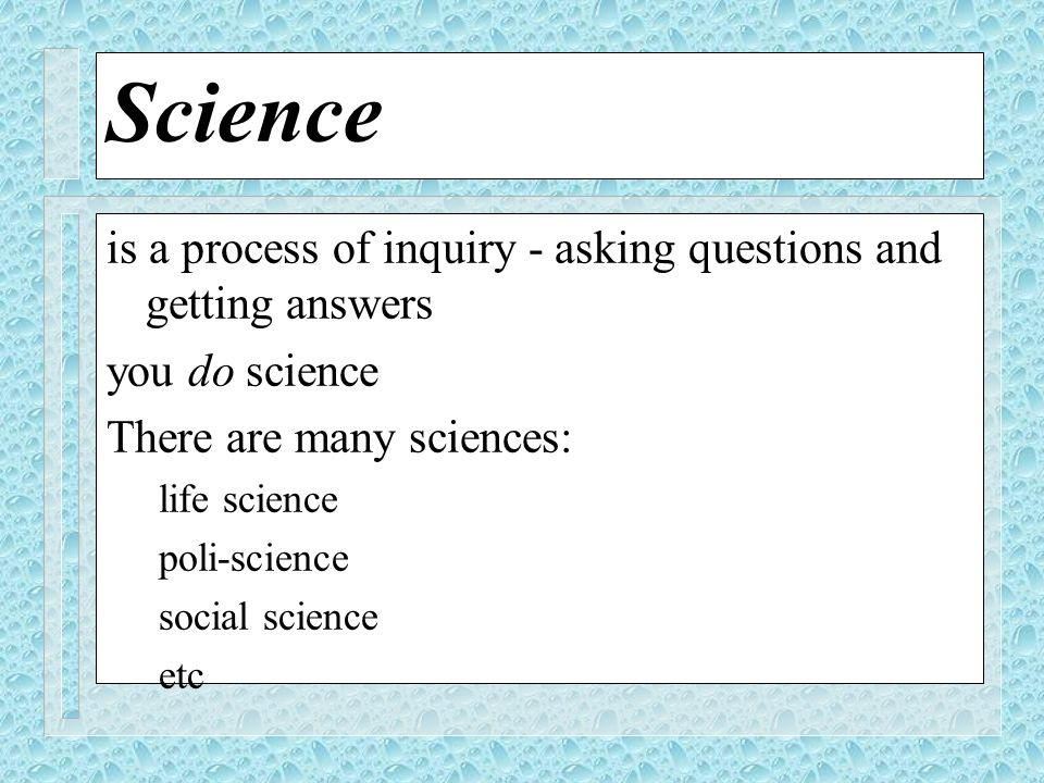 Science is a process of inquiry - asking questions and getting answers