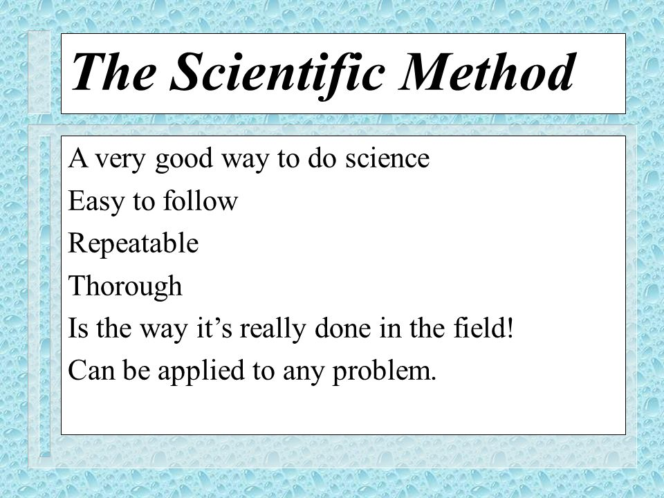 The Scientific Method A very good way to do science Easy to follow