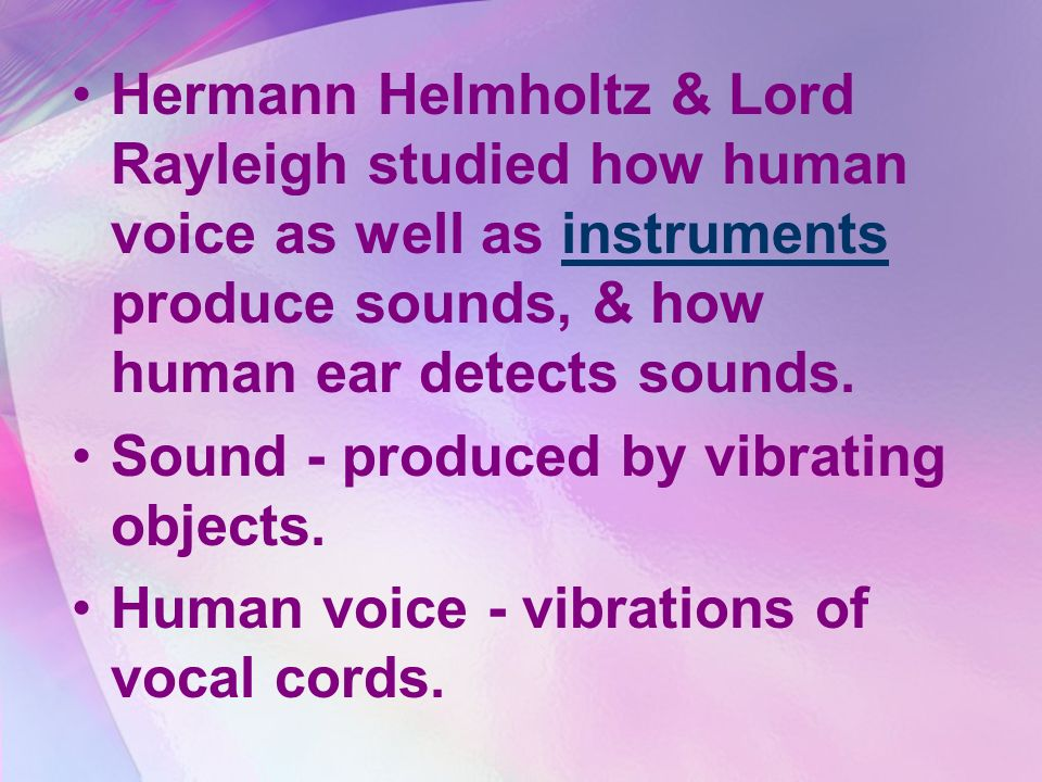 Hermann Helmholtz & Lord Rayleigh studied how human voice as well as instruments produce sounds, & how human ear detects sounds.