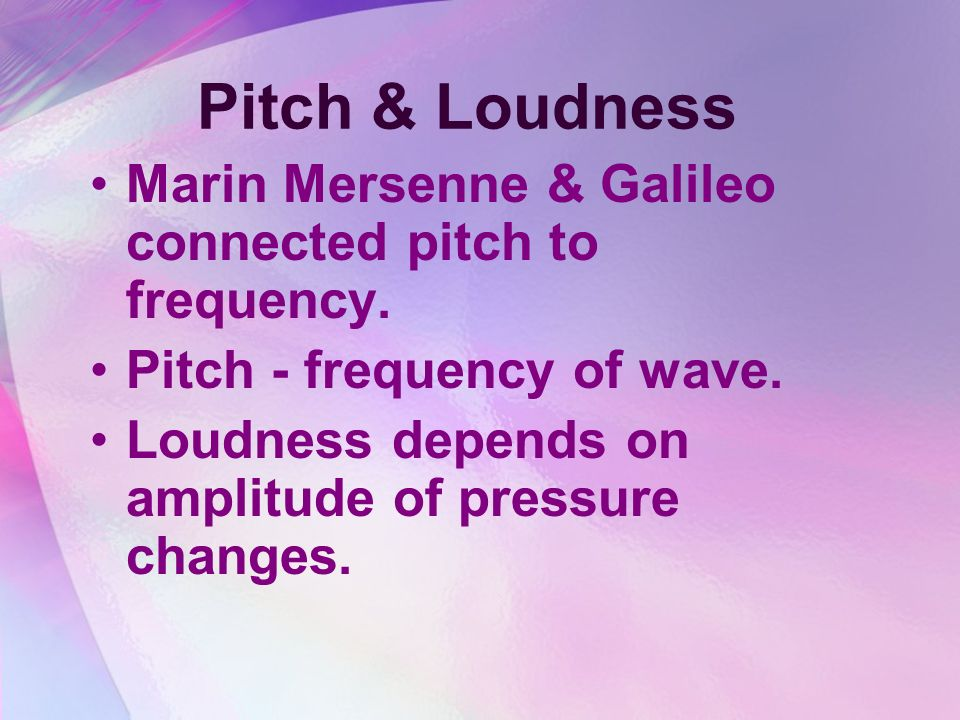 Pitch & Loudness Marin Mersenne & Galileo connected pitch to frequency. Pitch - frequency of wave.