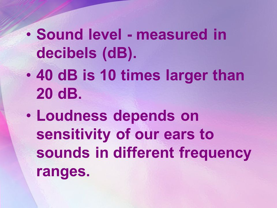 Sound level - measured in decibels (dB).
