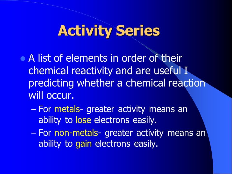 Activity Series A list of elements in order of their chemical reactivity and are useful I predicting whether a chemical reaction will occur.