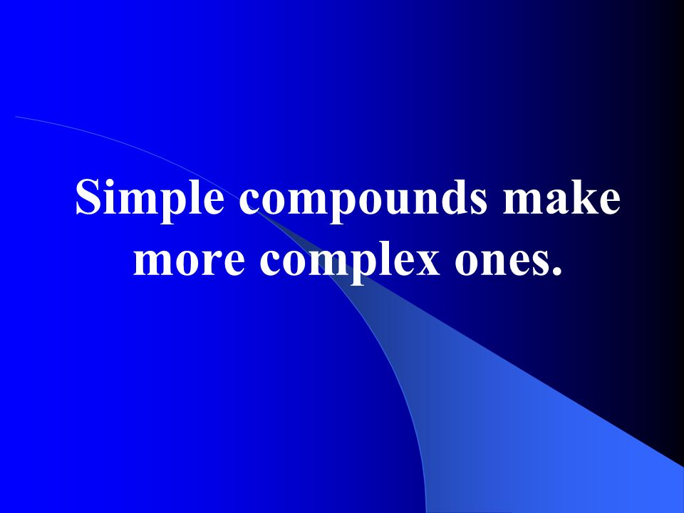 Simple compounds make more complex ones.