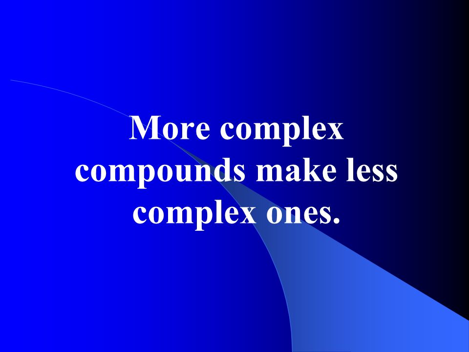 More complex compounds make less complex ones.