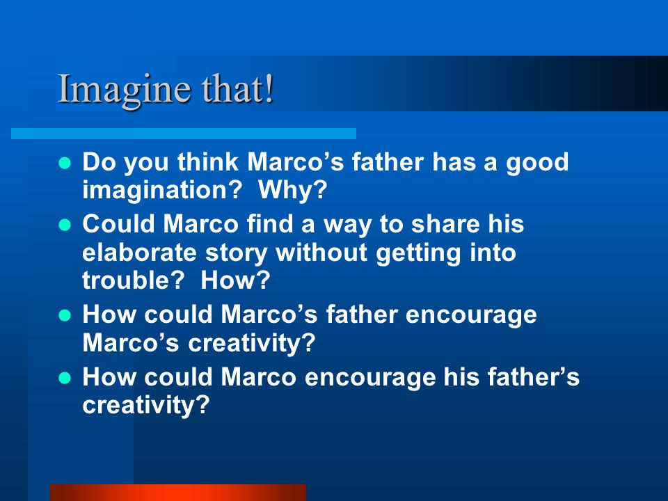 Imagine that! Do you think Marco's father has a good imagination Why